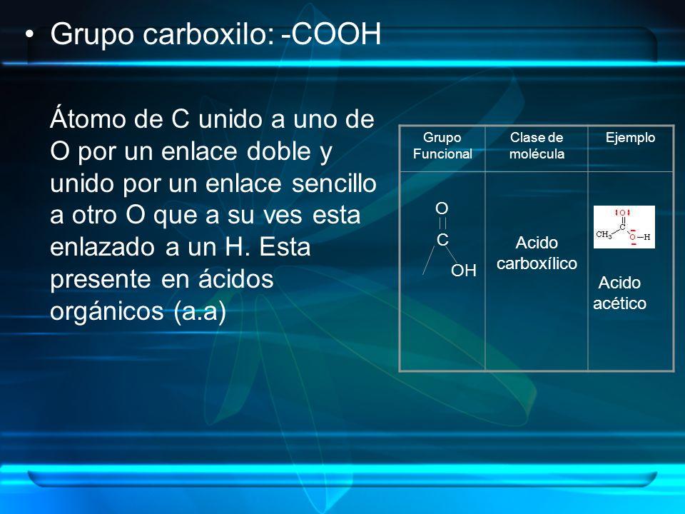 Grupo carboxilo: -COOH Átomo de C unido a uno de O por un enlace doble y unido por un enlace sencillo a otro O que a su ves esta enlazado a un H. Esta