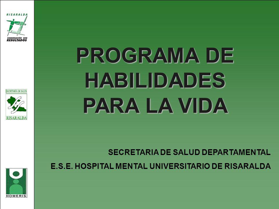 PROGRAMA DE HABILIDADES PARA LA VIDA SECRETARIA DE SALUD DEPARTAMENTAL E.S.E. HOSPITAL MENTAL UNIVERSITARIO DE RISARALDA