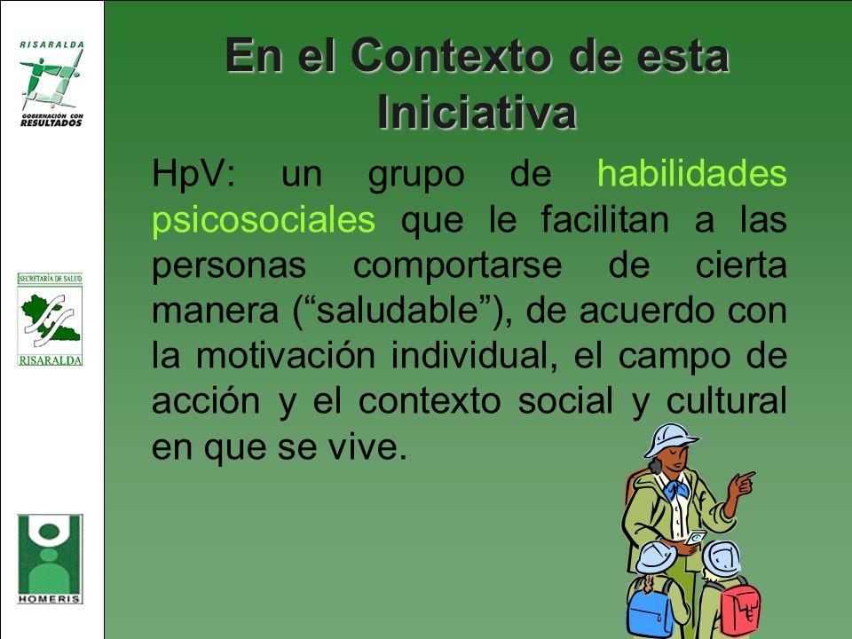 En el Contexto de esta Iniciativa HpV: un grupo de habilidades psicosociales que le facilitan a las personas comportarse de cierta manera (saludable),