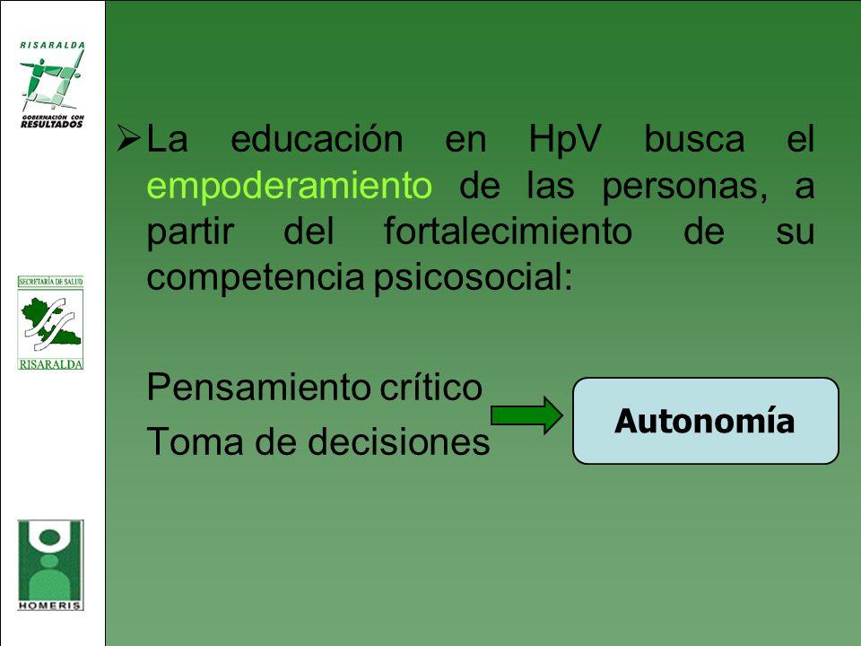La educación en HpV busca el empoderamiento de las personas, a partir del fortalecimiento de su competencia psicosocial: Pensamiento crítico Toma de d