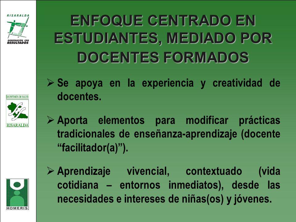 ENFOQUE CENTRADO EN ESTUDIANTES, MEDIADO POR DOCENTES FORMADOS Se apoya en la experiencia y creatividad de docentes. Aporta elementos para modificar p