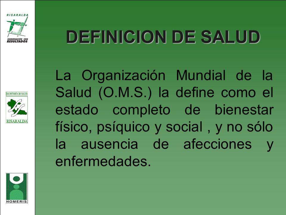 DEFINICION DE SALUD La Organización Mundial de la Salud (O.M.S.) la define como el estado completo de bienestar físico, psíquico y social, y no sólo l