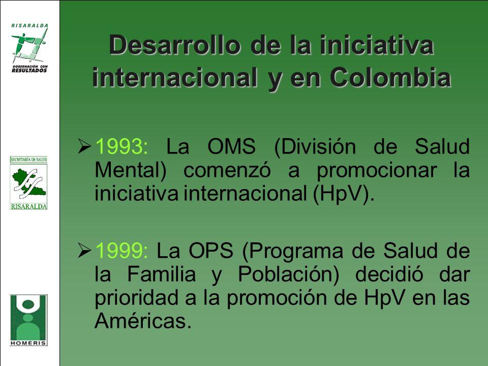 Desarrollo de la iniciativa internacional y en Colombia 1993: La OMS (División de Salud Mental) comenzó a promocionar la iniciativa internacional (HpV
