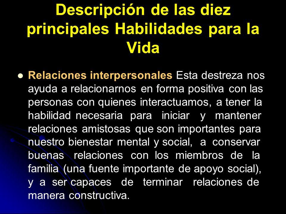 Descripción de las diez principales Habilidades para la Vida Relaciones interpersonales Esta destreza nos ayuda a relacionarnos en forma positiva con