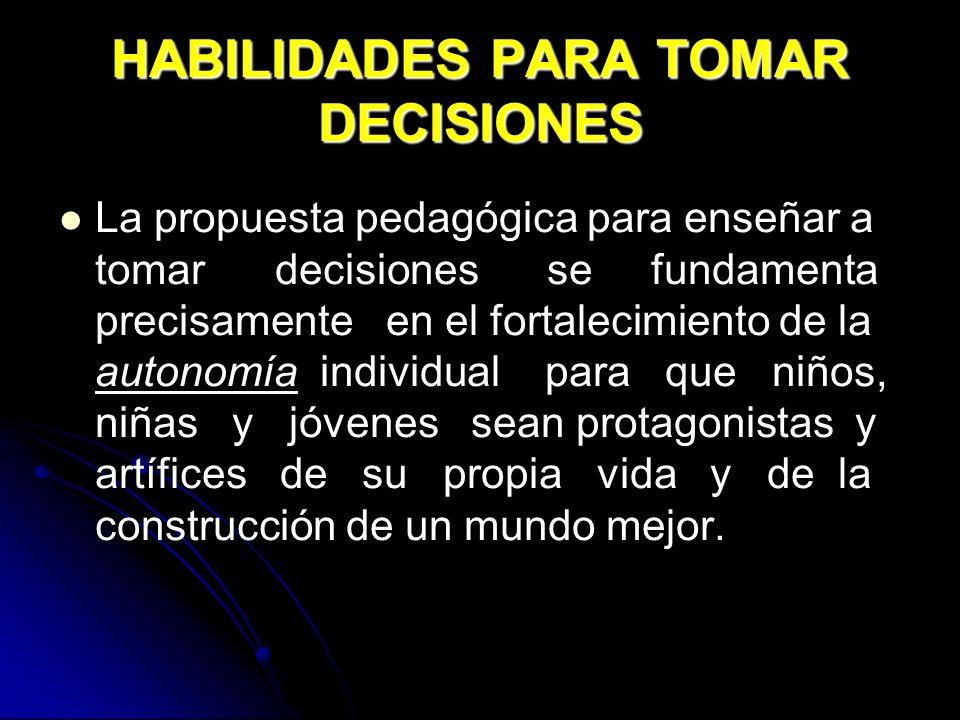 HABILIDADES PARA TOMAR DECISIONES La propuesta pedagógica para enseñar a tomar decisiones se fundamenta precisamente en el fortalecimiento de la auton