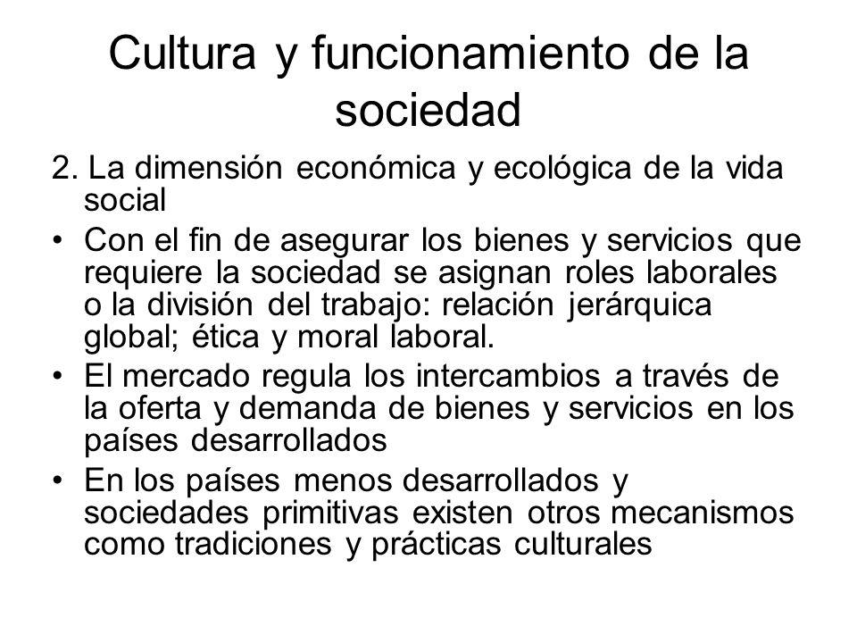 Cultura y funcionamiento de la sociedad 2. La dimensión económica y ecológica de la vida social Con el fin de asegurar los bienes y servicios que requ