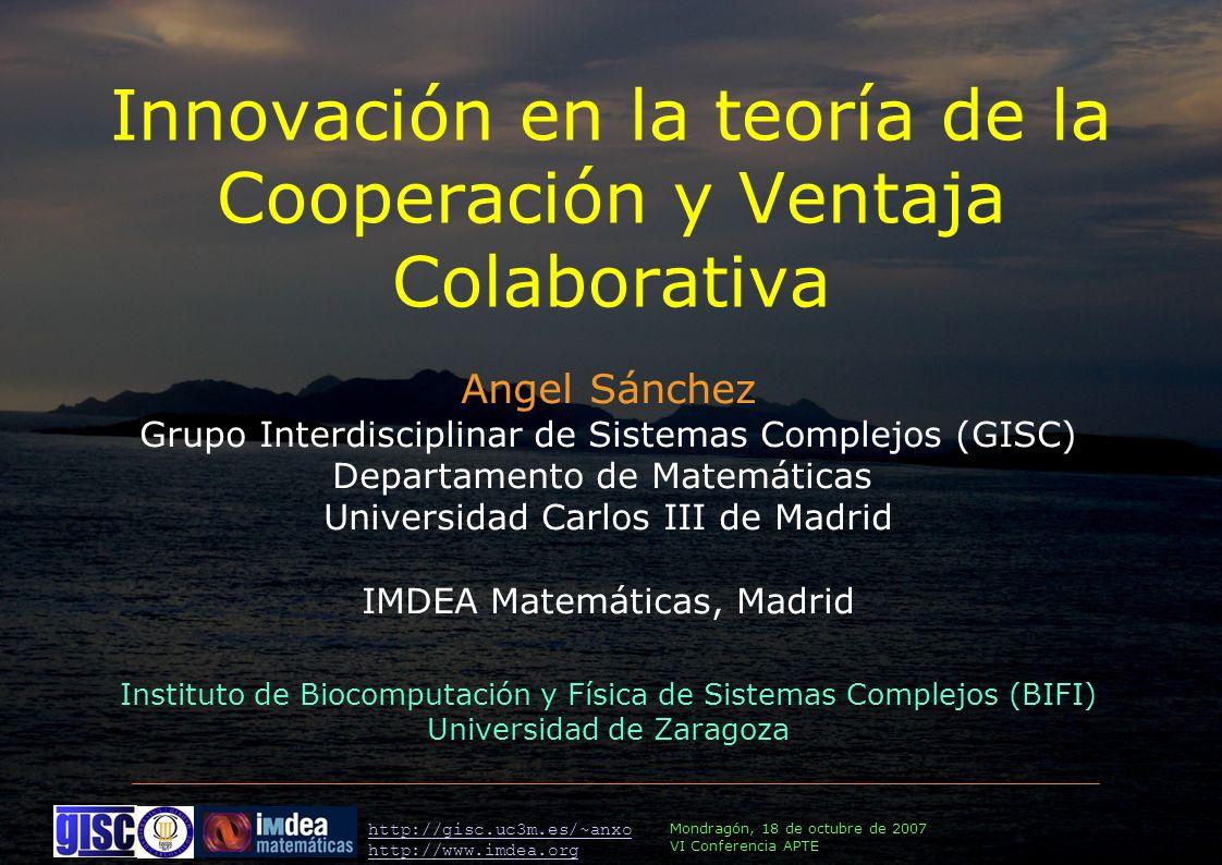Mondragón, 18 de octubre de 2007 VI Conferencia APTE http://gisc.uc3m.es/~anxo http://www.imdea.org Angel Sánchez Grupo Interdisciplinar de Sistemas Complejos (GISC) Departamento de Matemáticas Universidad Carlos III de Madrid IMDEA Matemáticas, Madrid Instituto de Biocomputación y Física de Sistemas Complejos (BIFI) Universidad de Zaragoza Innovación en la teoría de la Cooperación y Ventaja Colaborativa