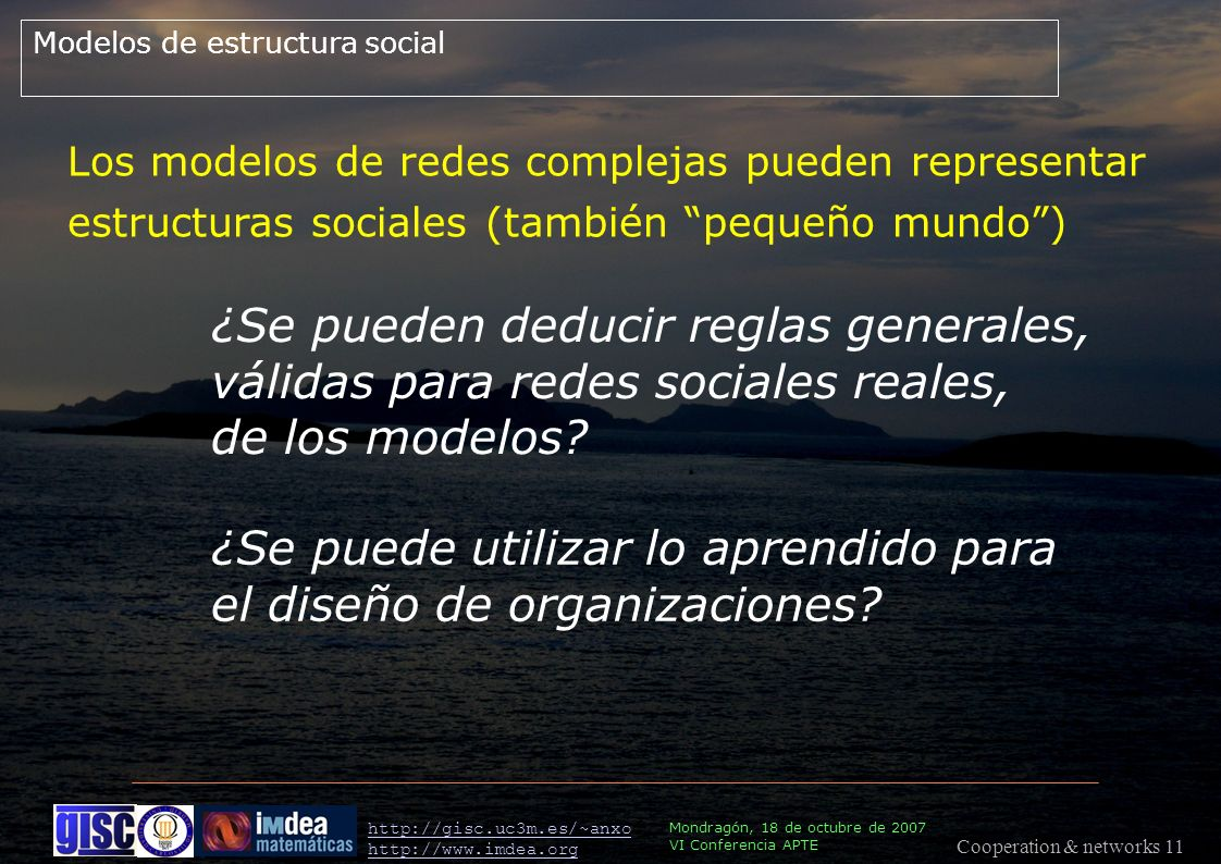 Cooperation & networks 11 Mondragón, 18 de octubre de 2007 VI Conferencia APTE http://gisc.uc3m.es/~anxo http://www.imdea.org Modelos de estructura social Los modelos de redes complejas pueden representar estructuras sociales (también pequeño mundo) ¿Se pueden deducir reglas generales, válidas para redes sociales reales, de los modelos.