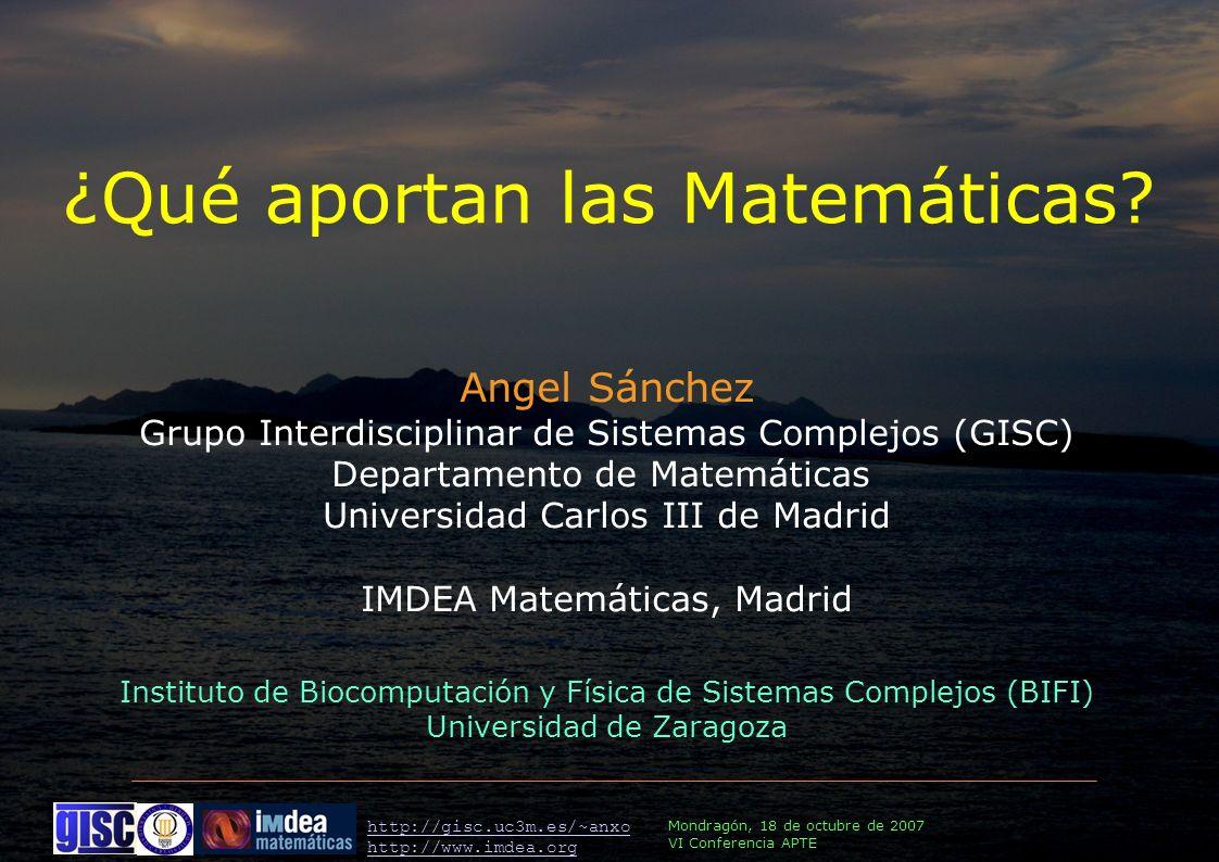 Mondragón, 18 de octubre de 2007 VI Conferencia APTE http://gisc.uc3m.es/~anxo http://www.imdea.org Angel Sánchez Grupo Interdisciplinar de Sistemas Complejos (GISC) Departamento de Matemáticas Universidad Carlos III de Madrid IMDEA Matemáticas, Madrid Instituto de Biocomputación y Física de Sistemas Complejos (BIFI) Universidad de Zaragoza ¿Qué aportan las Matemáticas