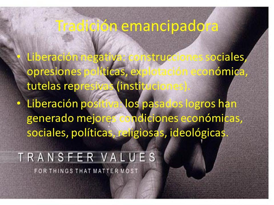 Tradición emancipadora Liberación negativa: construcciones sociales, opresiones políticas, explotación económica, tutelas represivas (instituciones).