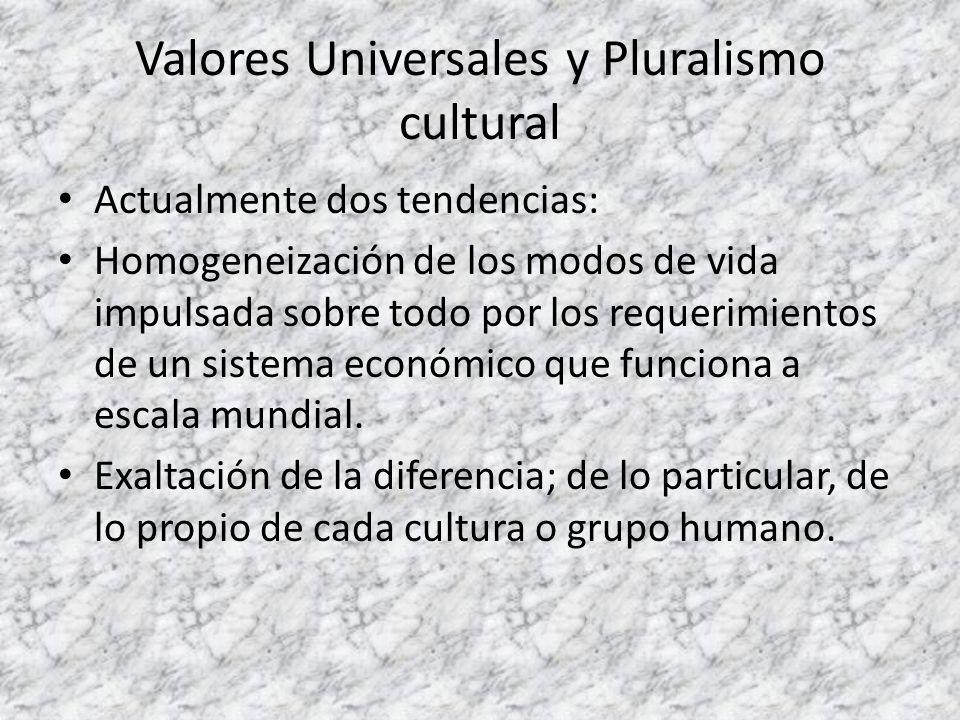 Valores Universales y Pluralismo cultural Actualmente dos tendencias: Homogeneización de los modos de vida impulsada sobre todo por los requerimientos