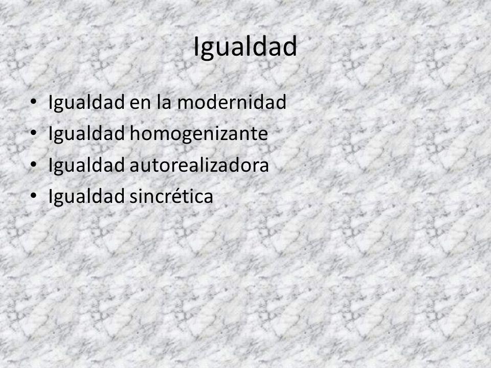 Igualdad Igualdad en la modernidad Igualdad homogenizante Igualdad autorealizadora Igualdad sincrética