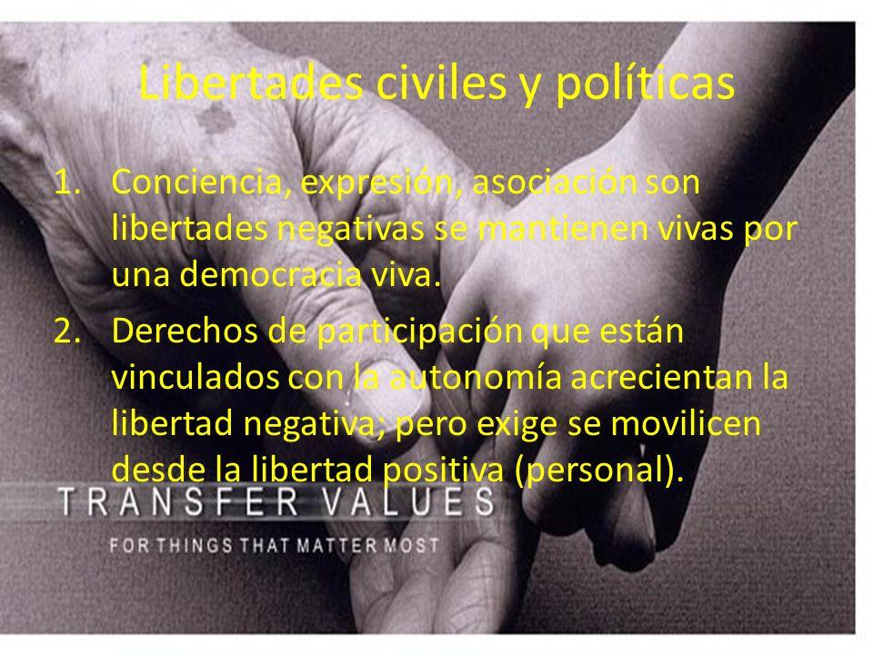 Libertades civiles y políticas 1.Conciencia, expresión, asociación son libertades negativas se mantienen vivas por una democracia viva. 2.Derechos de