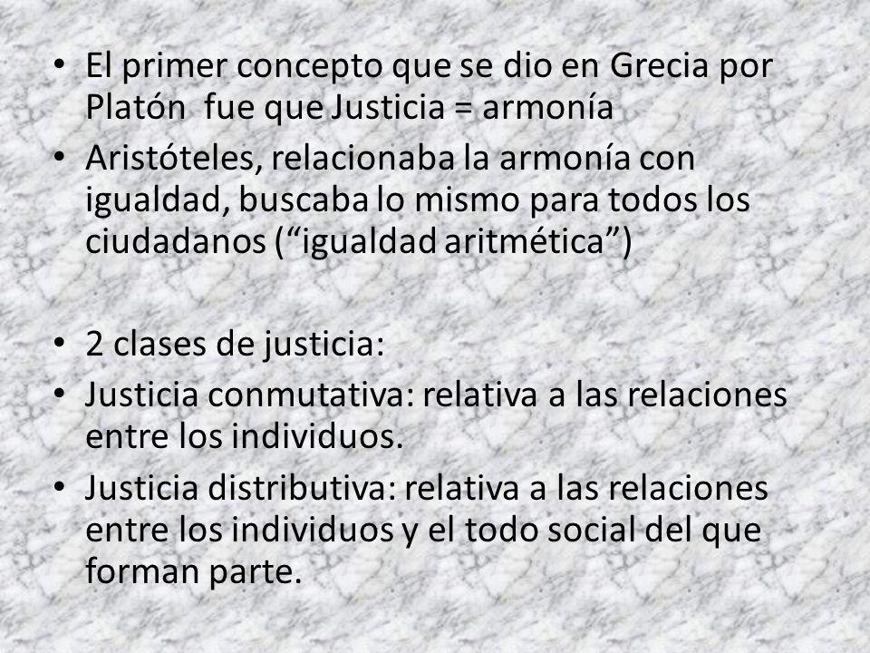 El primer concepto que se dio en Grecia por Platón fue que Justicia = armonía Aristóteles, relacionaba la armonía con igualdad, buscaba lo mismo para