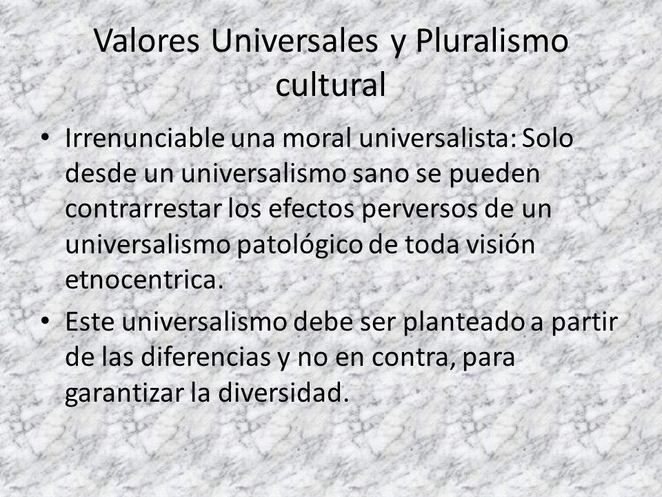 Valores Universales y Pluralismo cultural Irrenunciable una moral universalista: Solo desde un universalismo sano se pueden contrarrestar los efectos
