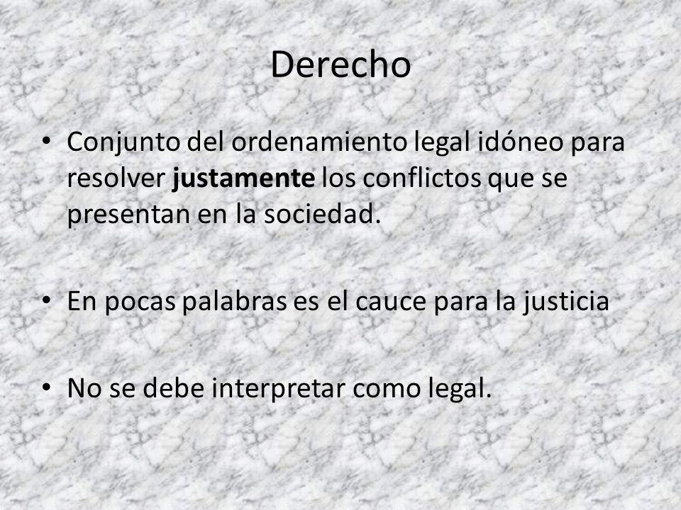 Derecho Conjunto del ordenamiento legal idóneo para resolver justamente los conflictos que se presentan en la sociedad. En pocas palabras es el cauce
