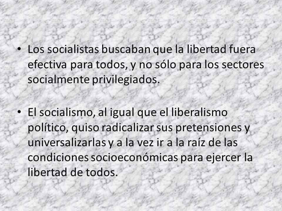 Los socialistas buscaban que la libertad fuera efectiva para todos, y no sólo para los sectores socialmente privilegiados. El socialismo, al igual que