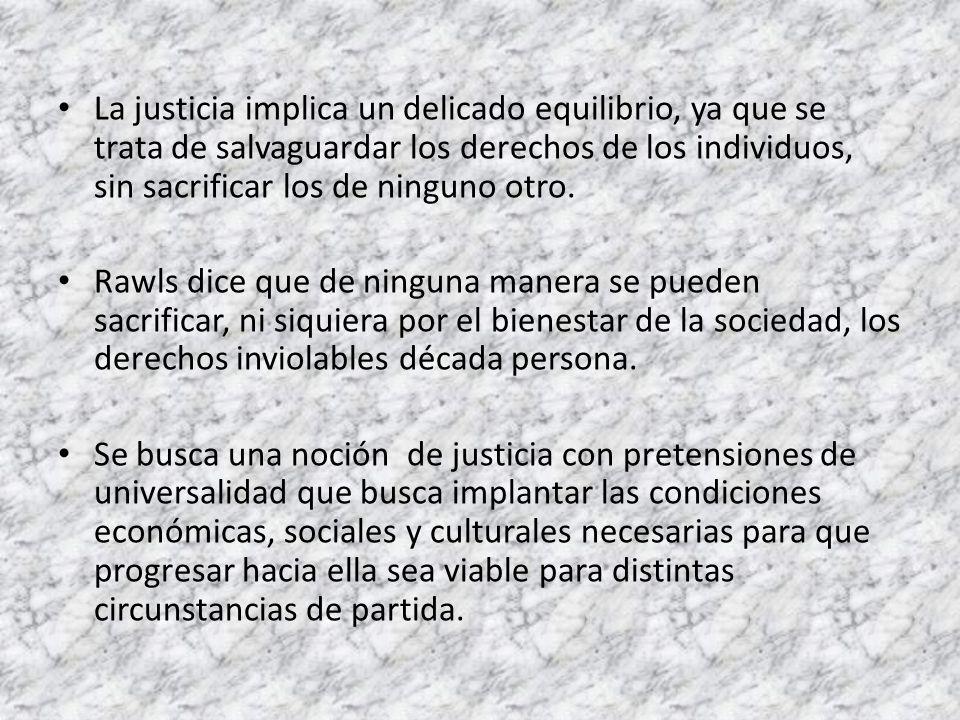 La justicia implica un delicado equilibrio, ya que se trata de salvaguardar los derechos de los individuos, sin sacrificar los de ninguno otro. Rawls