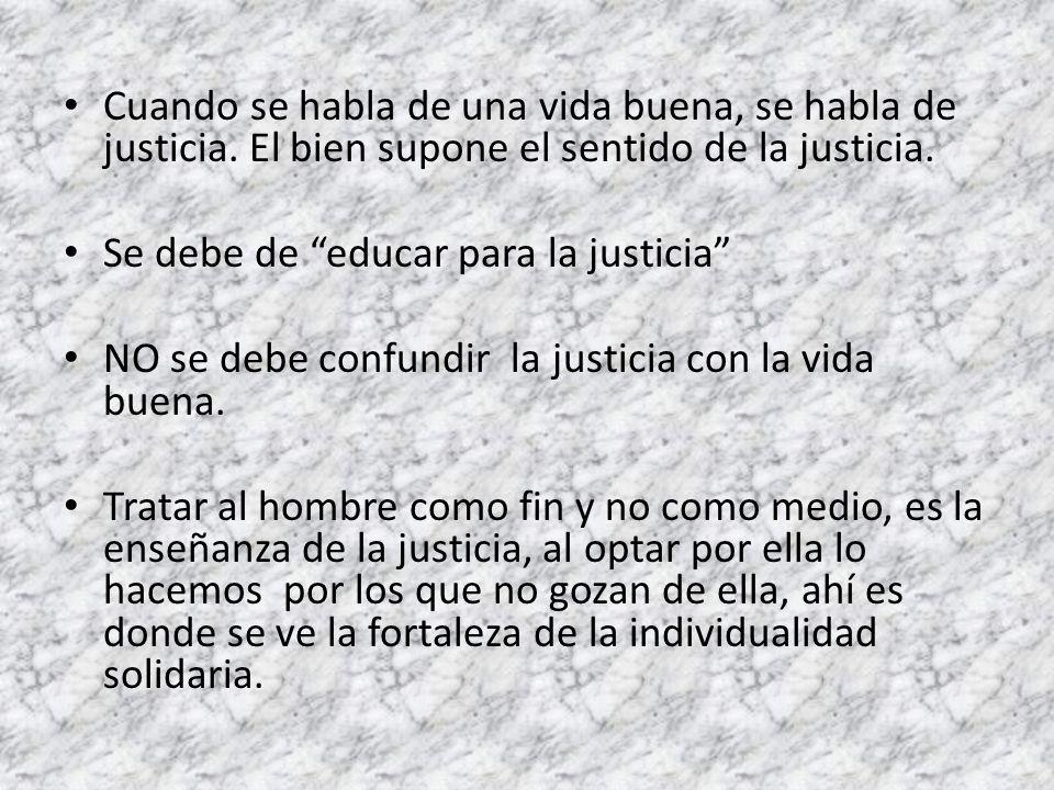 Cuando se habla de una vida buena, se habla de justicia. El bien supone el sentido de la justicia. Se debe de educar para la justicia NO se debe confu