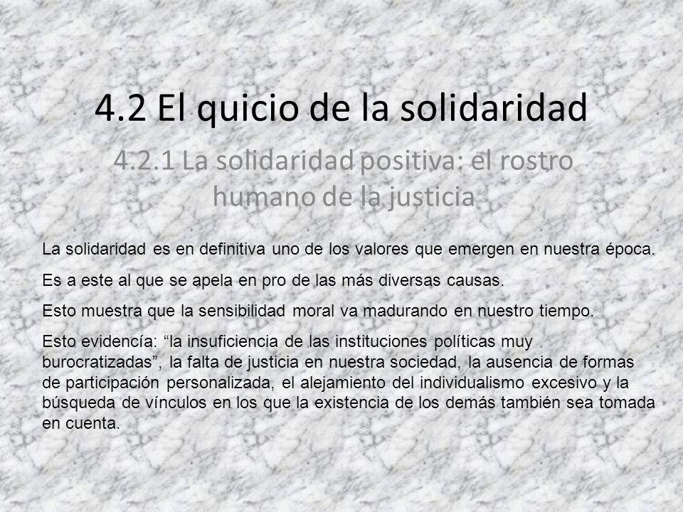 4.2 El quicio de la solidaridad 4.2.1 La solidaridad positiva: el rostro humano de la justicia La solidaridad es en definitiva uno de los valores que