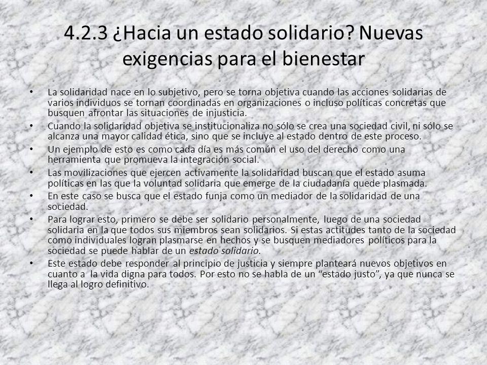 4.2.3 ¿Hacia un estado solidario? Nuevas exigencias para el bienestar La solidaridad nace en lo subjetivo, pero se torna objetiva cuando las acciones