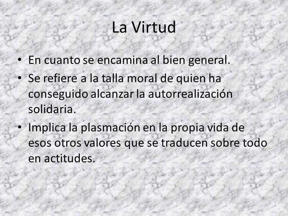 La Virtud En cuanto se encamina al bien general. Se refiere a la talla moral de quien ha conseguido alcanzar la autorrealización solidaria. Implica la