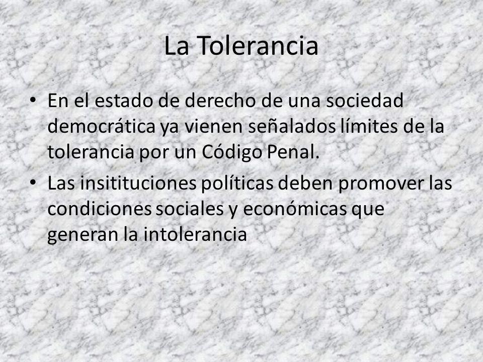 La Tolerancia En el estado de derecho de una sociedad democrática ya vienen señalados límites de la tolerancia por un Código Penal. Las insitituciones