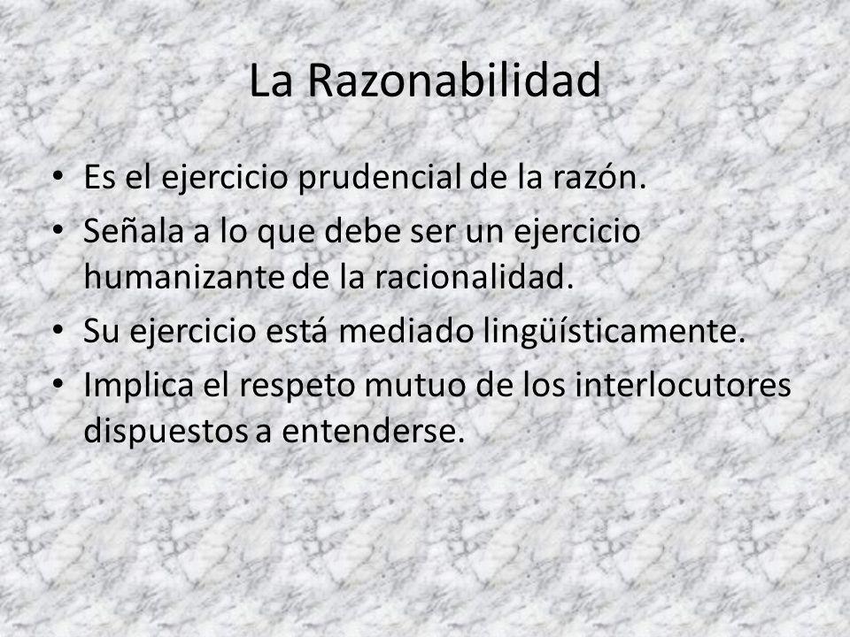 La Razonabilidad Es el ejercicio prudencial de la razón. Señala a lo que debe ser un ejercicio humanizante de la racionalidad. Su ejercicio está media
