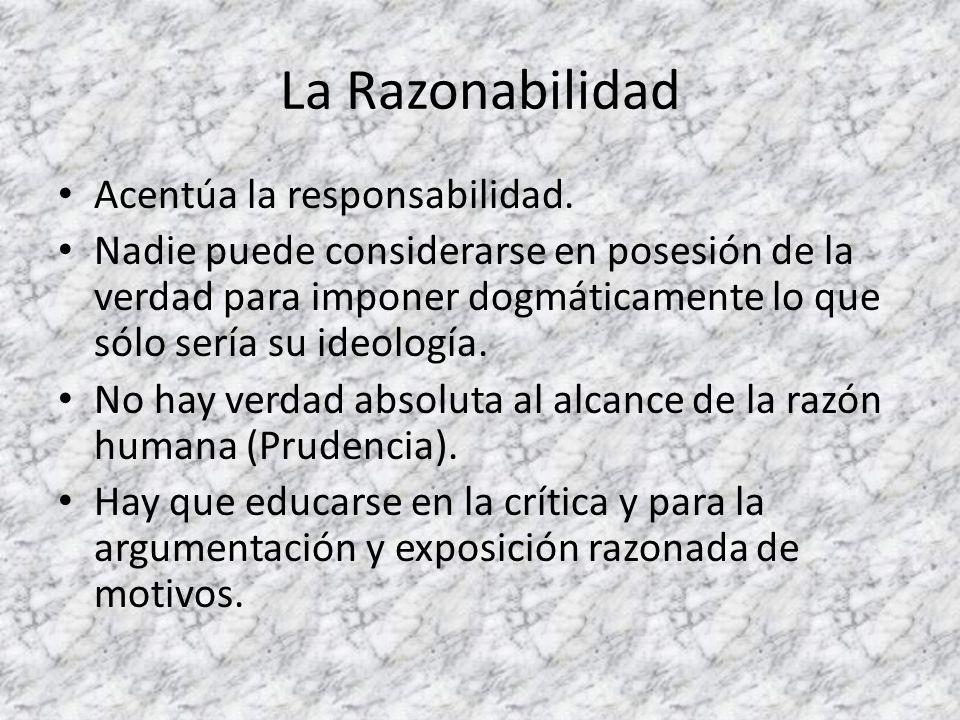 La Razonabilidad Acentúa la responsabilidad. Nadie puede considerarse en posesión de la verdad para imponer dogmáticamente lo que sólo sería su ideolo
