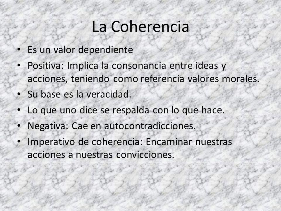 La Coherencia Es un valor dependiente Positiva: Implica la consonancia entre ideas y acciones, teniendo como referencia valores morales. Su base es la