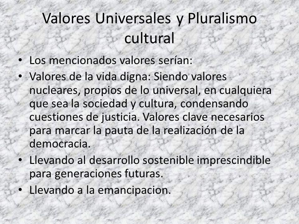 Valores Universales y Pluralismo cultural Los mencionados valores serían: Valores de la vida digna: Siendo valores nucleares, propios de lo universal,