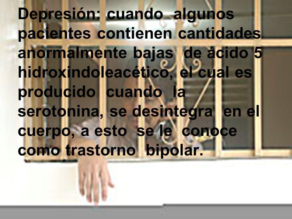 Depresión: cuando algunos pacientes contienen cantidades anormalmente bajas de ácido 5 hidroxindoleacético, el cual es producido cuando la serotonina,