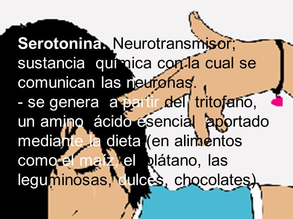 Serotonina: Neurotransmisor; sustancia química con la cual se comunican las neuronas. - se genera a partir del tritofano, un amino ácido esencial apor