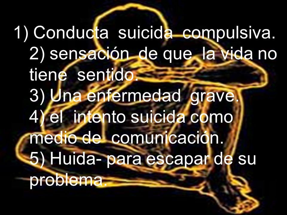 1) Conducta suicida compulsiva. 2) sensación de que la vida no tiene sentido. 3) Una enfermedad grave. 4) el intento suicida como medio de comunicació