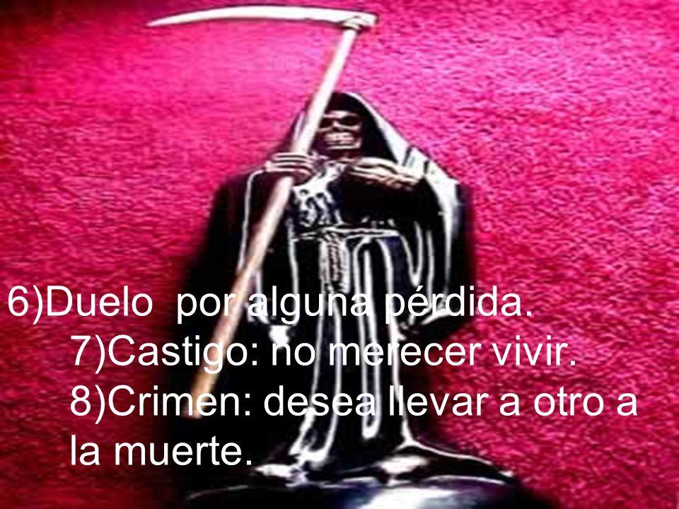 6)Duelo por alguna pérdida. 7)Castigo: no merecer vivir. 8)Crimen: desea llevar a otro a la muerte.