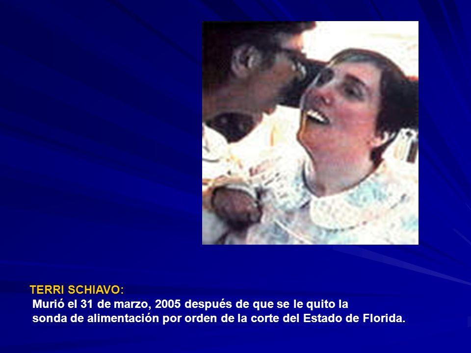 TERRI SCHIAVO: Murió el 31 de marzo, 2005 después de que se le quito la sonda de alimentación por orden de la corte del Estado de Florida.