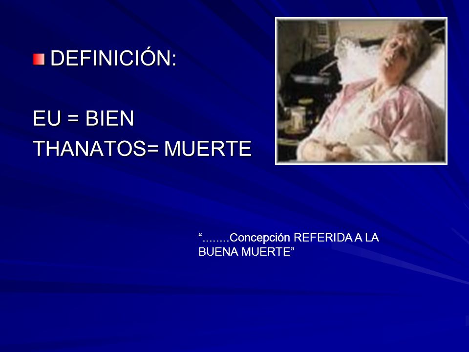 DEFINICIÓN: EU = BIEN THANATOS= MUERTE........Concepción REFERIDA A LA BUENA MUERTE