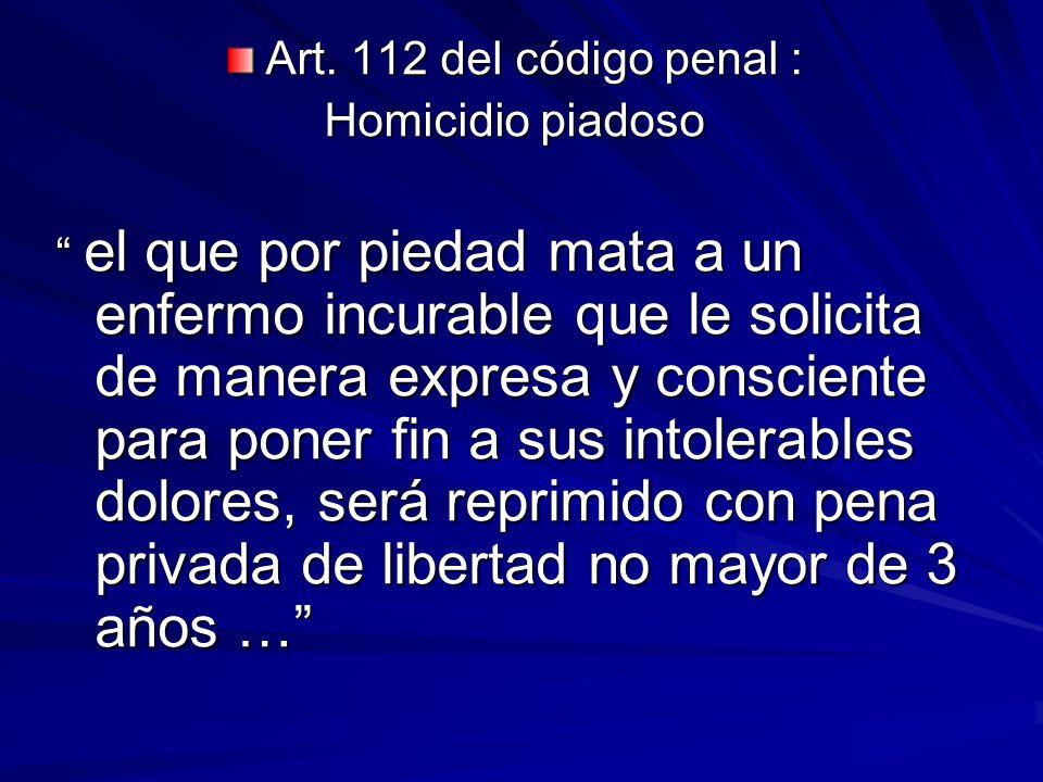 Art. 112 del código penal : Homicidio piadoso el que por piedad mata a un enfermo incurable que le solicita de manera expresa y consciente para poner