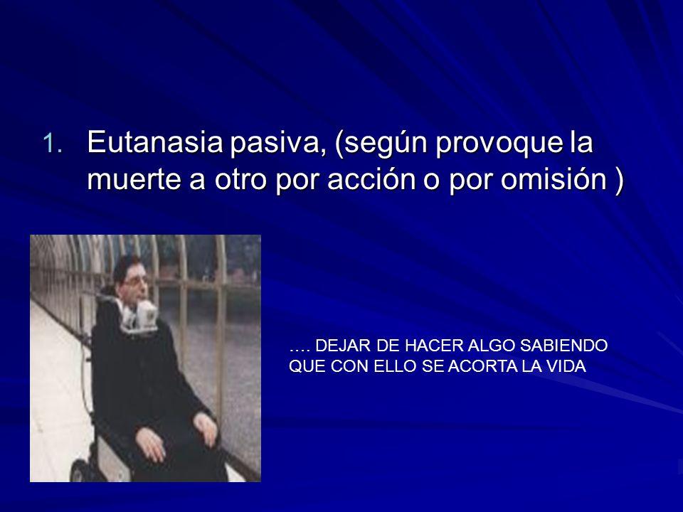 1. Eutanasia pasiva, (según provoque la muerte a otro por acción o por omisión ) …. DEJAR DE HACER ALGO SABIENDO QUE CON ELLO SE ACORTA LA VIDA