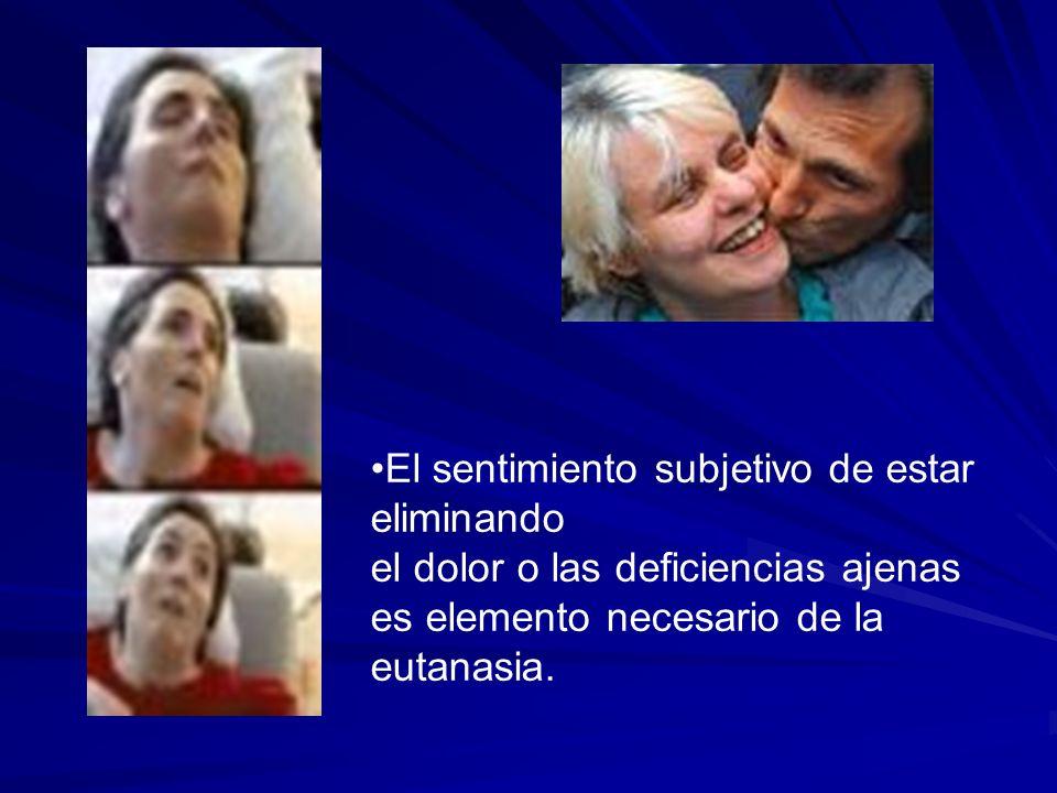 El sentimiento subjetivo de estar eliminando el dolor o las deficiencias ajenas es elemento necesario de la eutanasia.