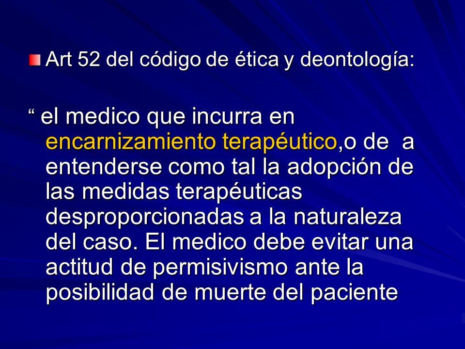 Art 52 del código de ética y deontología: el medico que incurra en encarnizamiento terapéutico,o de a entenderse como tal la adopción de las medidas t