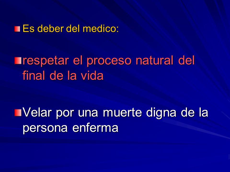 Es deber del medico: respetar el proceso natural del final de la vida Velar por una muerte digna de la persona enferma