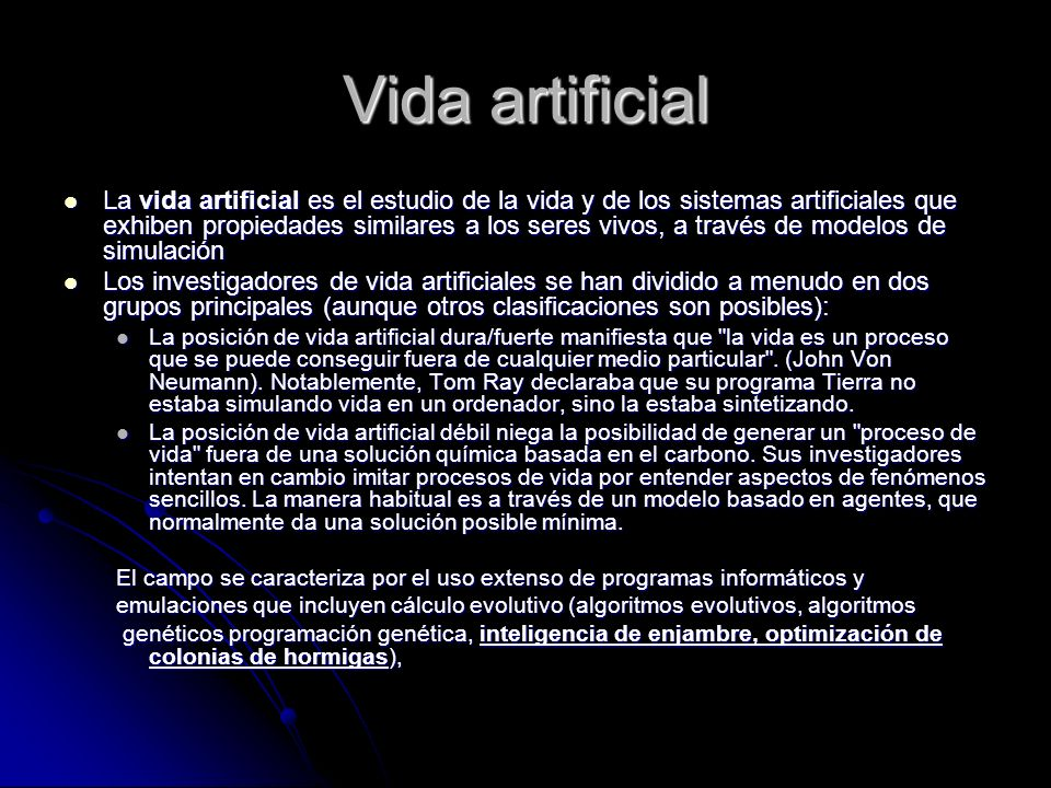 Vida artificial La vida artificial es el estudio de la vida y de los sistemas artificiales que exhiben propiedades similares a los seres vivos, a trav