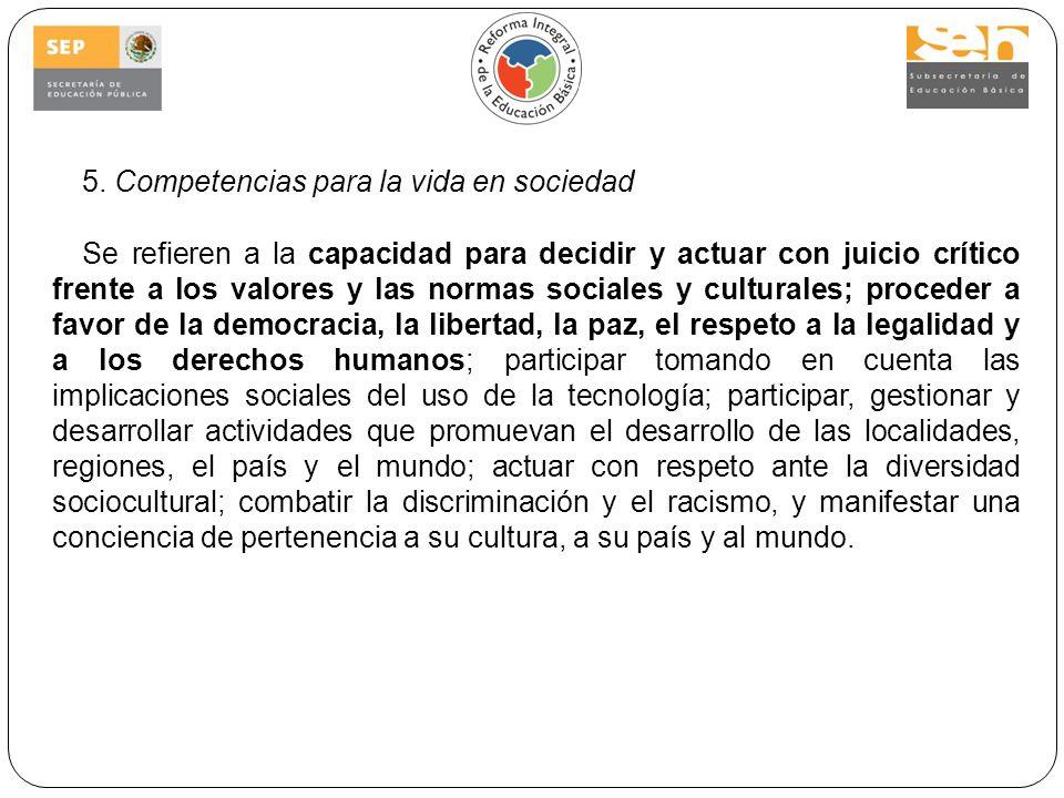 5. Competencias para la vida en sociedad Se refieren a la capacidad para decidir y actuar con juicio crítico frente a los valores y las normas sociale