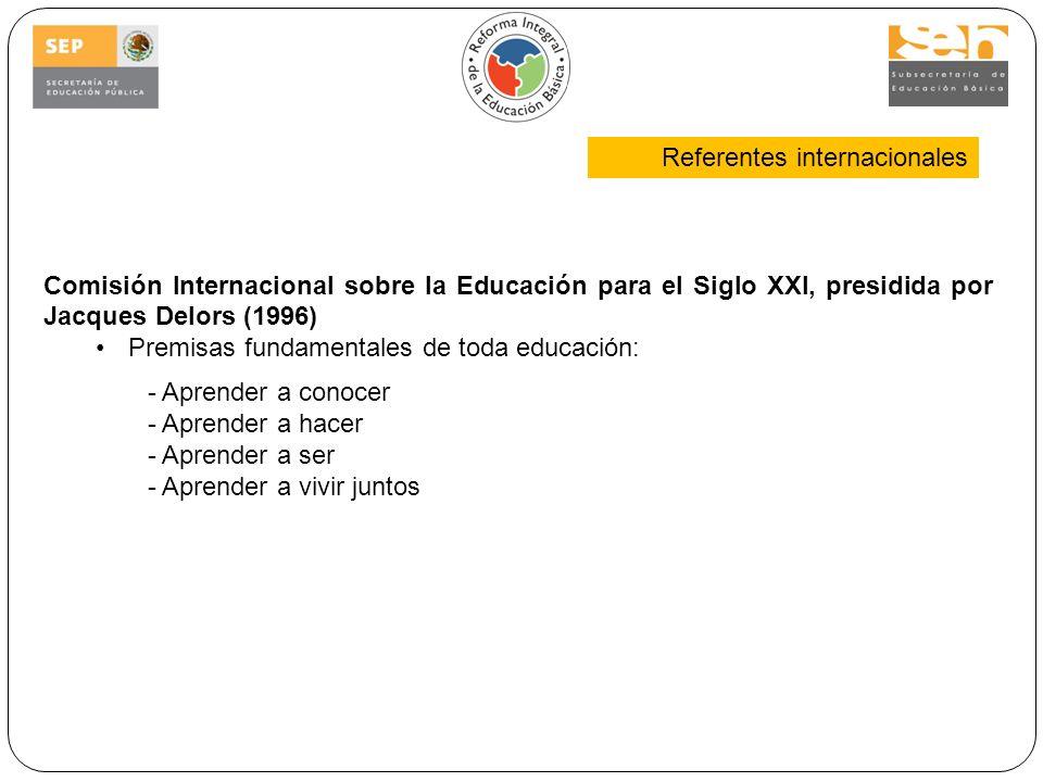Comisión Internacional sobre la Educación para el Siglo XXI, presidida por Jacques Delors (1996) Premisas fundamentales de toda educación: - Aprender a conocer - Aprender a hacer - Aprender a ser - Aprender a vivir juntos Referentes internacionales