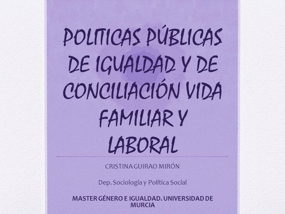 POLITICAS PÚBLICAS DE IGUALDAD Y DE CONCILIACIÓN VIDA FAMILIAR Y LABORAL CRISTINA GUIRAO MIRÓN Dep. Sociología y Política Social MASTER GÉNERO E IGUAL