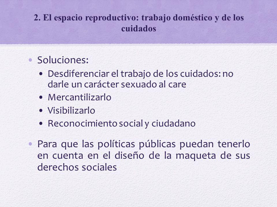 2. El espacio reproductivo: trabajo doméstico y de los cuidados Soluciones: Desdiferenciar el trabajo de los cuidados: no darle un carácter sexuado al