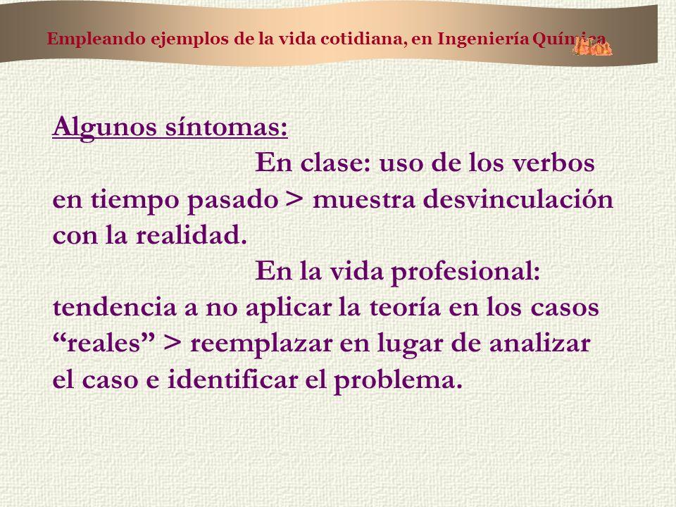 Empleando ejemplos de la vida cotidiana, en Ingeniería Química Algunos síntomas: En clase: uso de los verbos en tiempo pasado > muestra desvinculación con la realidad.