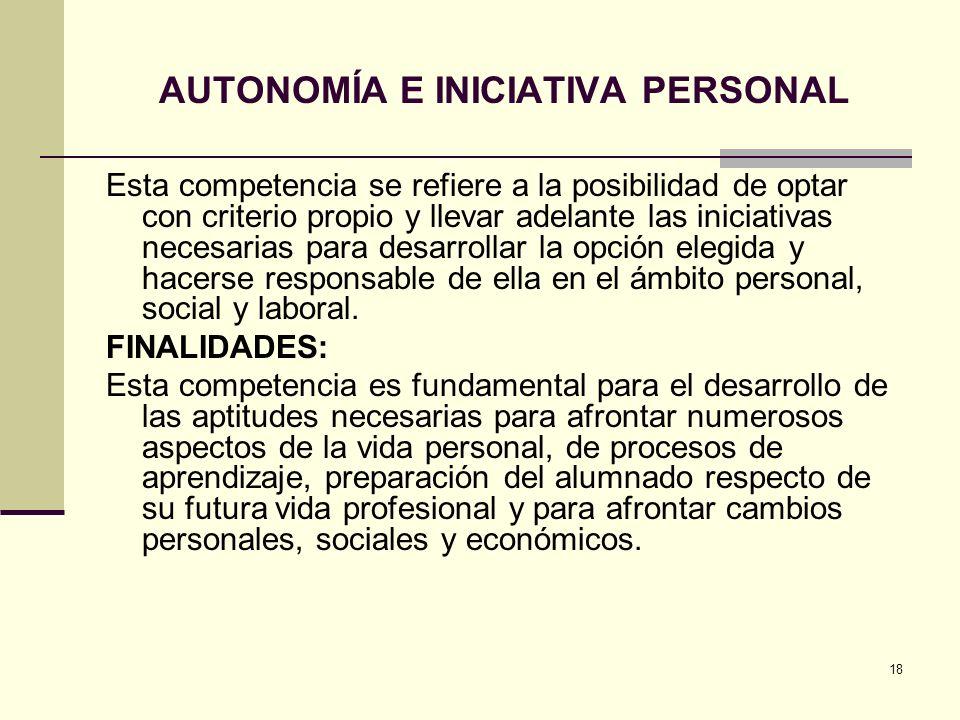 18 AUTONOMÍA E INICIATIVA PERSONAL Esta competencia se refiere a la posibilidad de optar con criterio propio y llevar adelante las iniciativas necesar