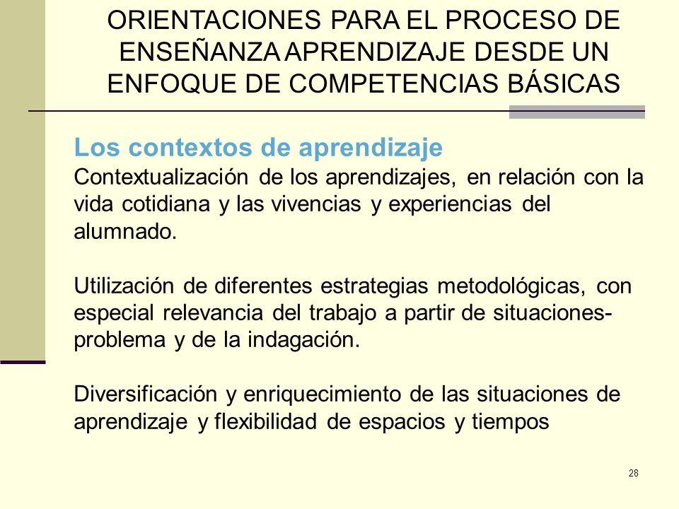28 ORIENTACIONES PARA EL PROCESO DE ENSEÑANZA APRENDIZAJE DESDE UN ENFOQUE DE COMPETENCIAS BÁSICAS Los contextos de aprendizaje Contextualización de l